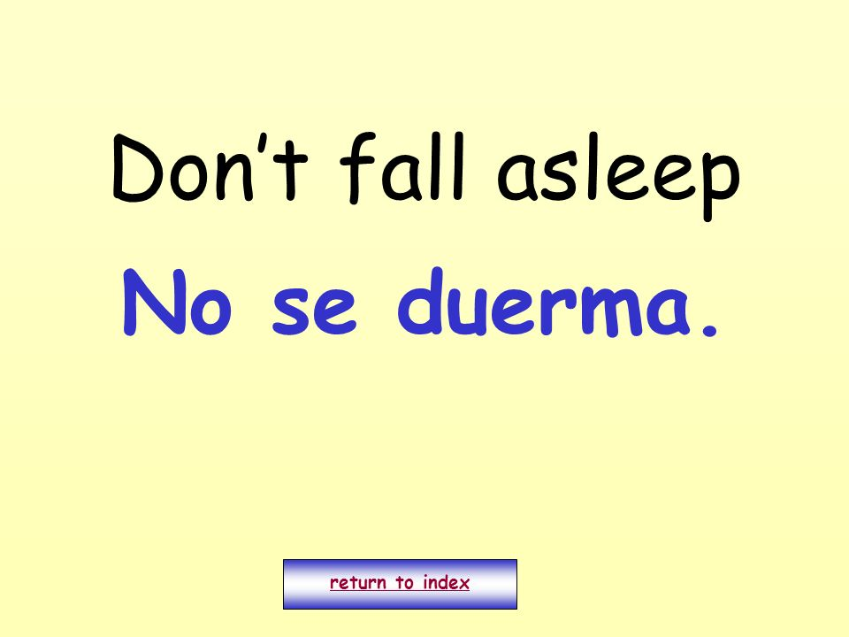 Don't fall asleep No se duerma. return to index