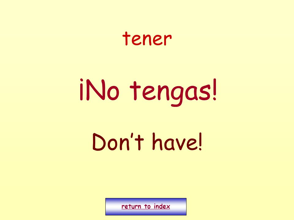 tener ¡No tengas! Don't have! return to index