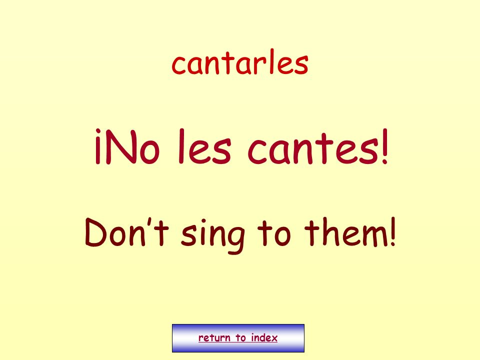cantarles ¡No les cantes! Don't sing to them! return to index