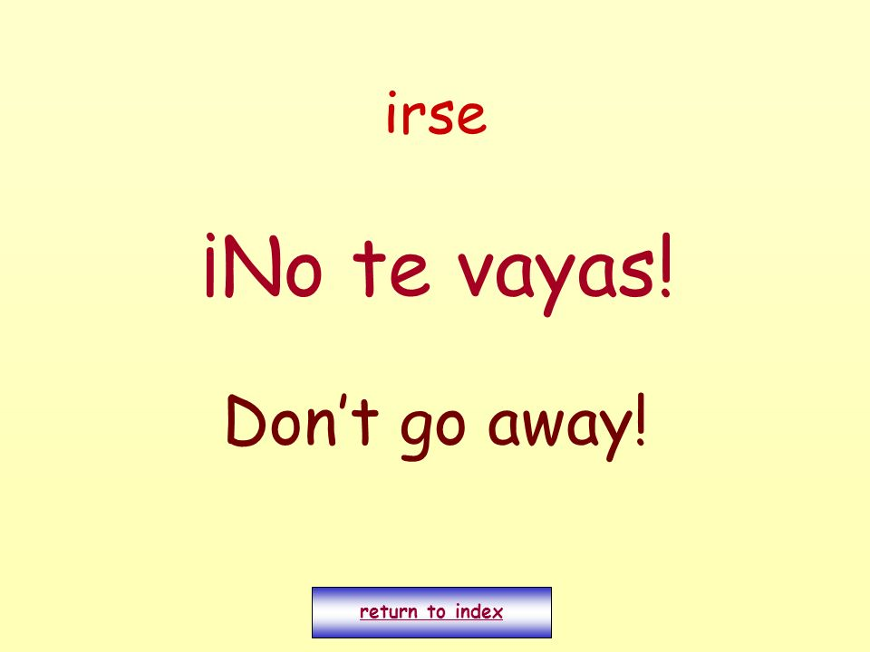 irse ¡No te vayas! Don't go away! return to index
