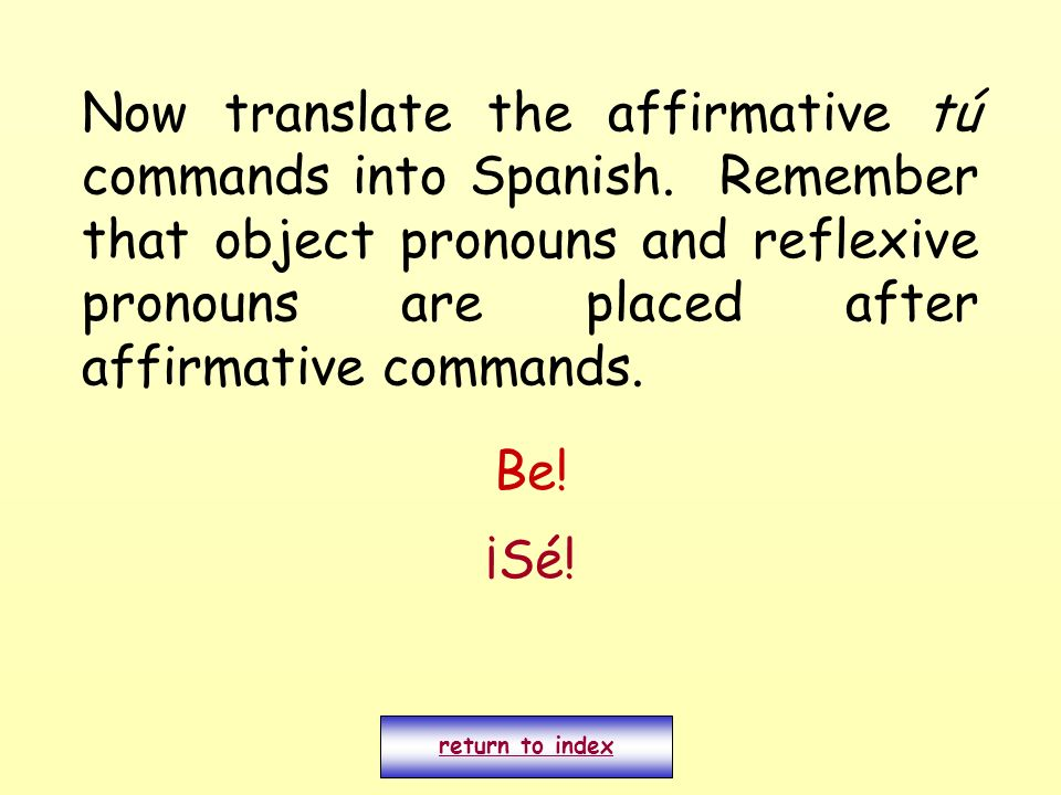 Now translate the affirmative tú commands into Spanish