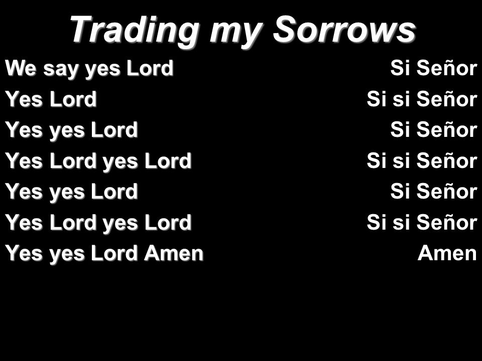 Trading my Sorrows We say yes Lord Yes Lord Yes yes Lord