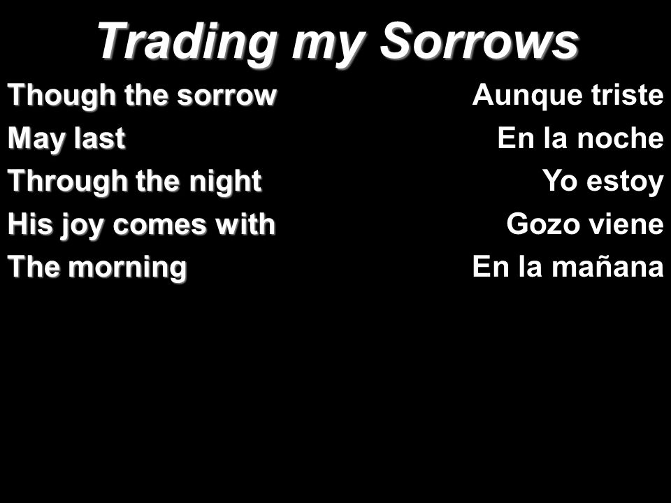 Trading my Sorrows Though the sorrow May last Through the night