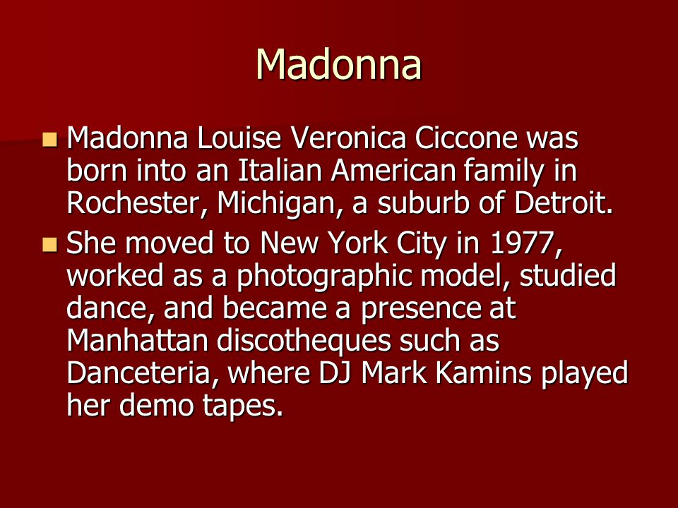 Madonna Madonna Louise Veronica Ciccone was born into an Italian American family in Rochester, Michigan, a suburb of Detroit.
