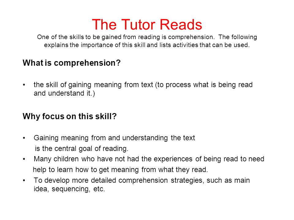 The Tutor Reads One of the skills to be gained from reading is comprehension. The following explains the importance of this skill and lists activities that can be used.