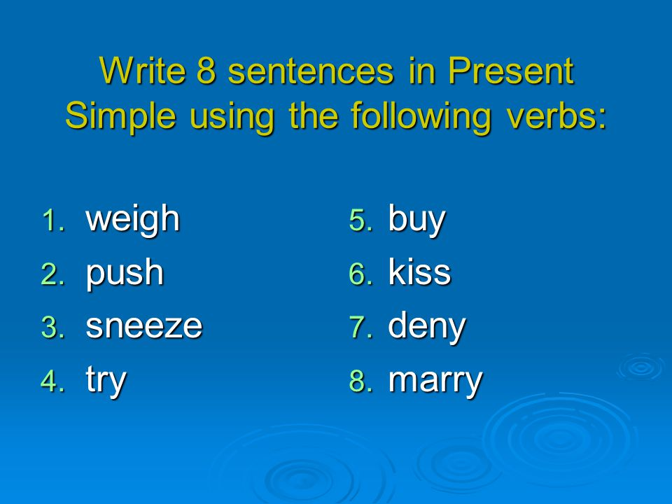 Write 8 sentences in Present Simple using the following verbs: