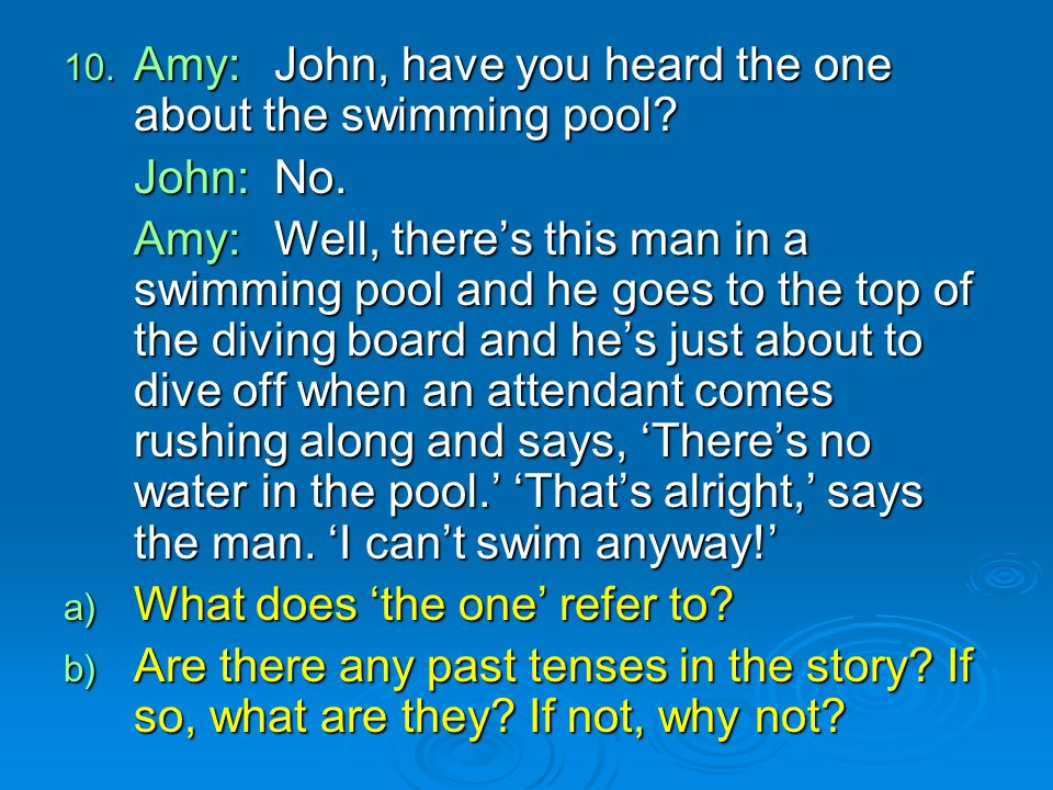 Amy: John, have you heard the one about the swimming pool John: No.
