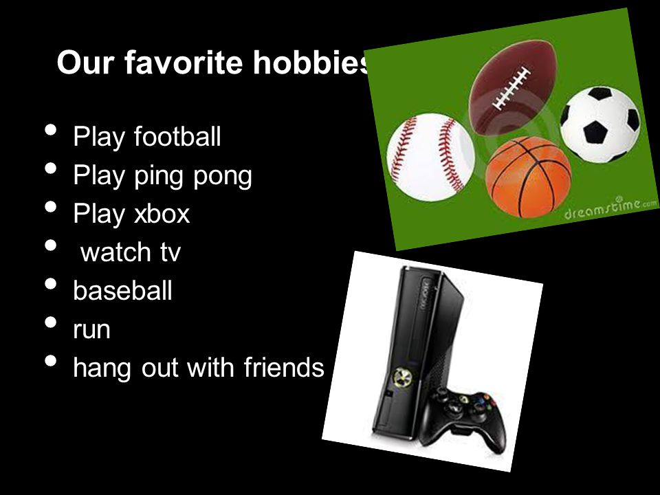 Our favorite hobbies Play football Play ping pong Play xbox watch tv