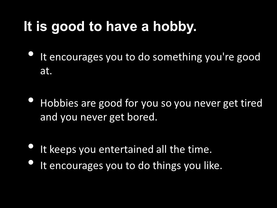 It is good to have a hobby.