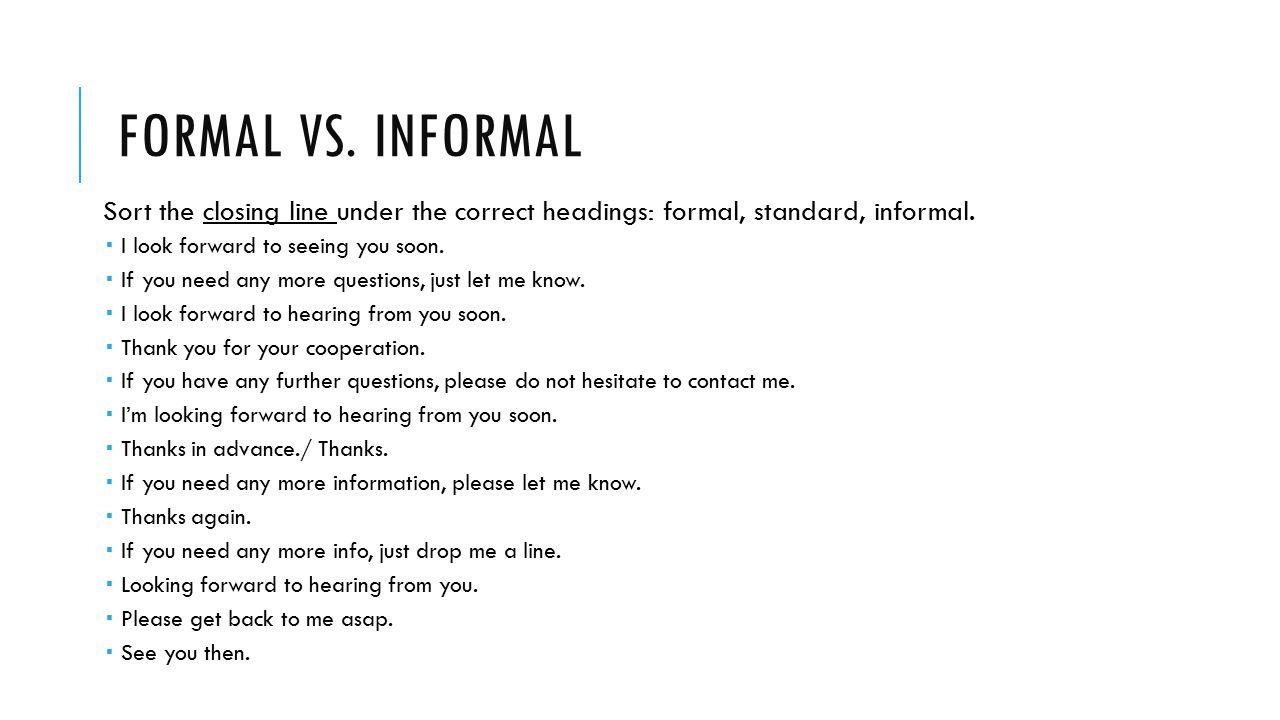 Formal vs. Informal Sort the closing line under the correct headings: formal, standard, informal. I look forward to seeing you soon.
