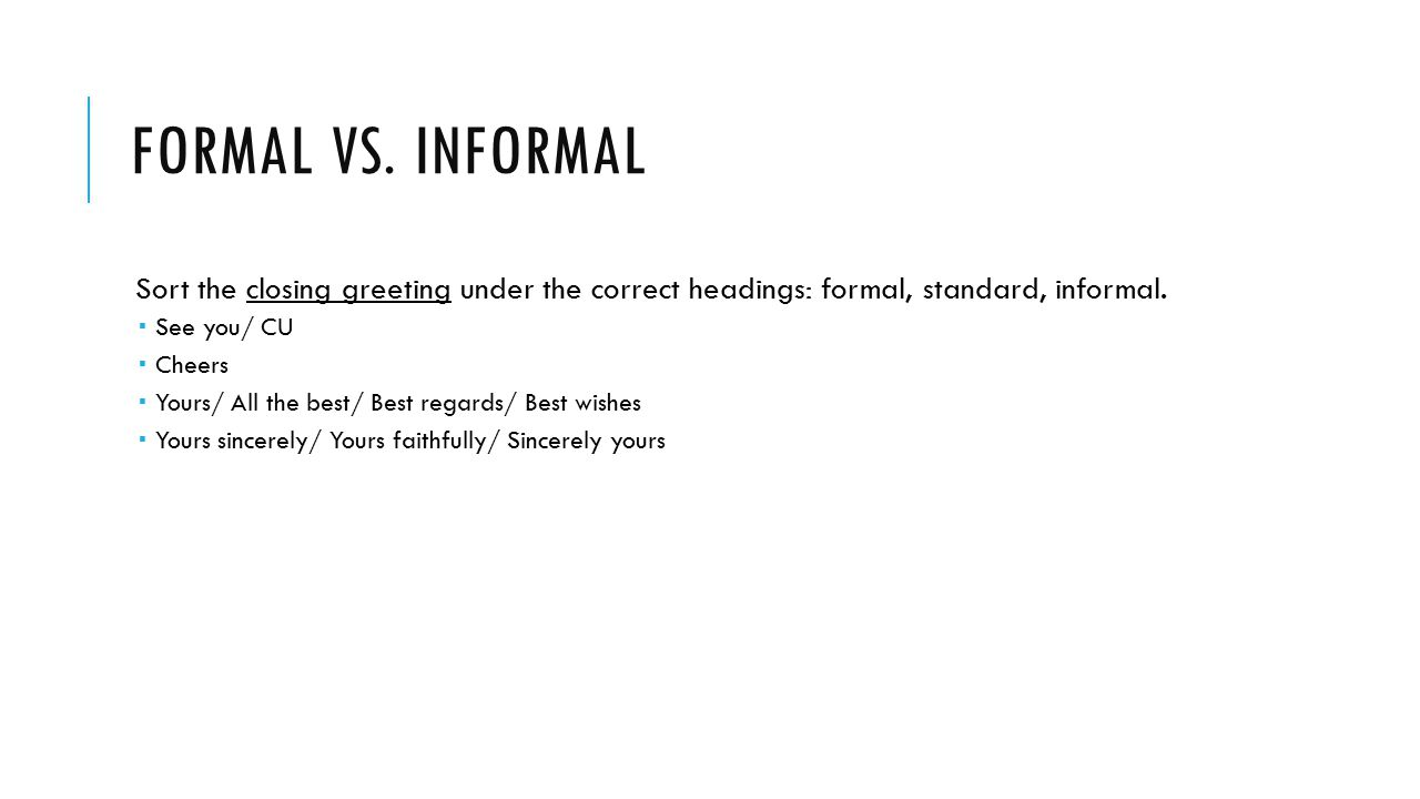 Formal vs. Informal Sort the closing greeting under the correct headings: formal, standard, informal.