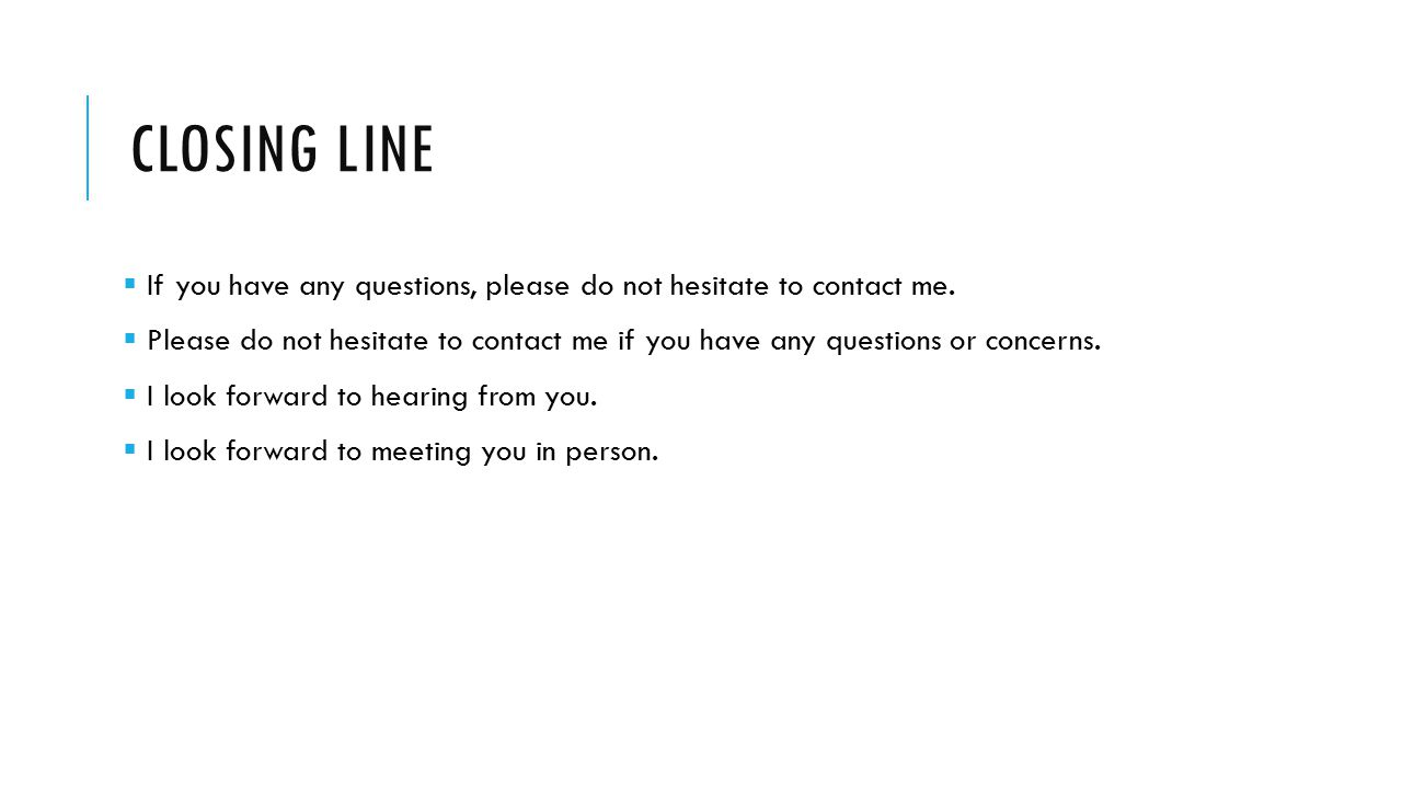 Closing line If you have any questions, please do not hesitate to contact me.