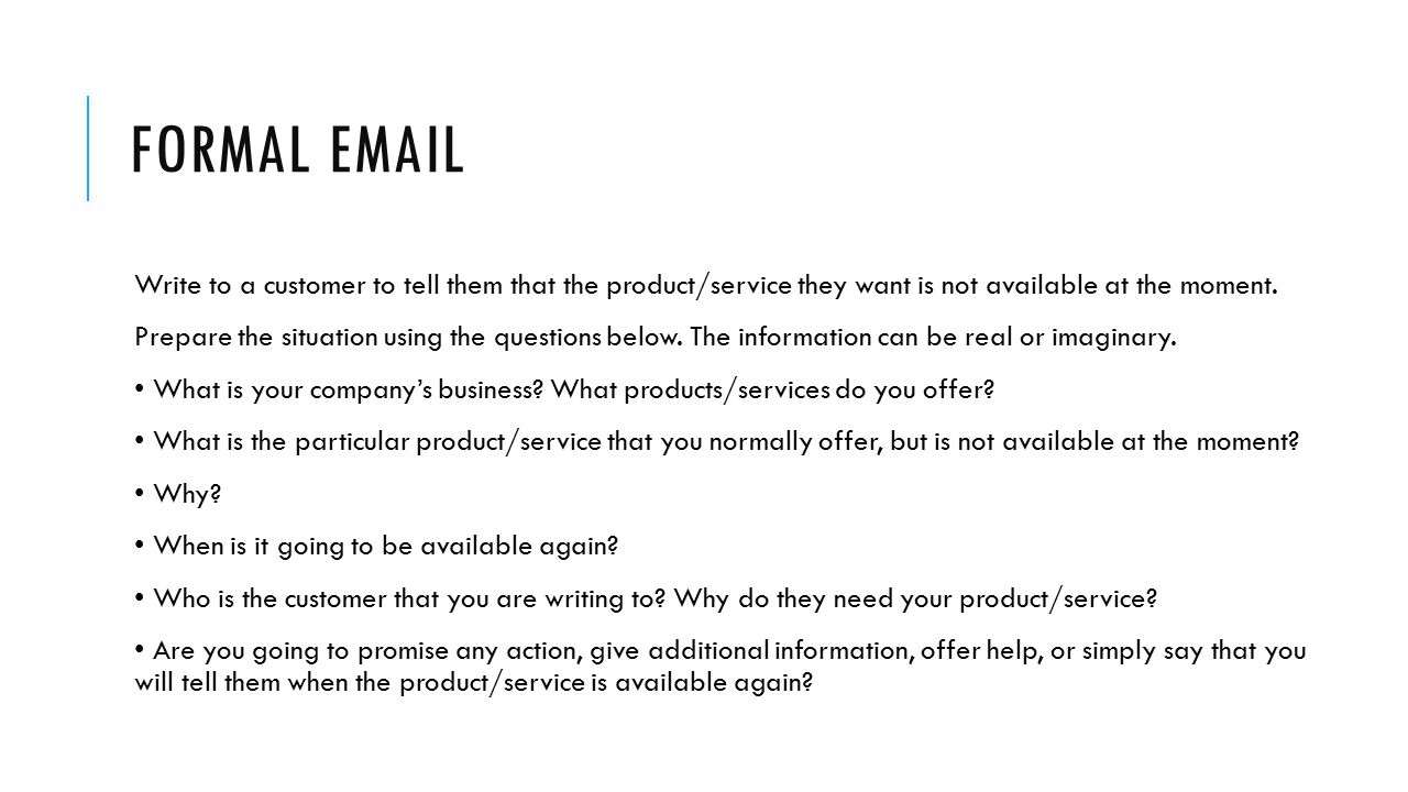 Formal email Write to a customer to tell them that the product/service they want is not available at the moment.