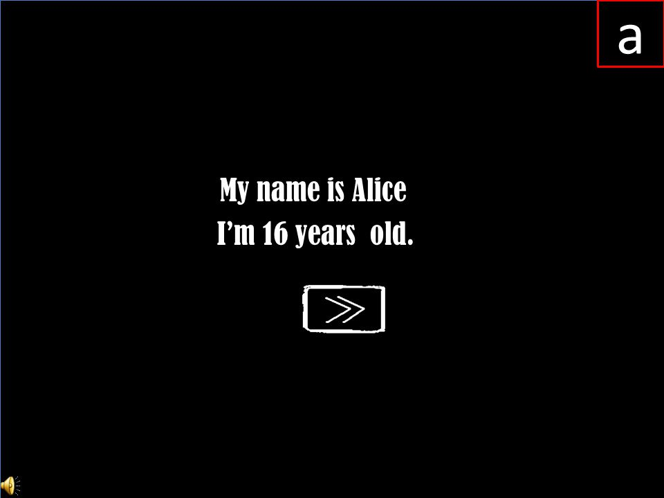 My name is Alice I'm 16 years old.