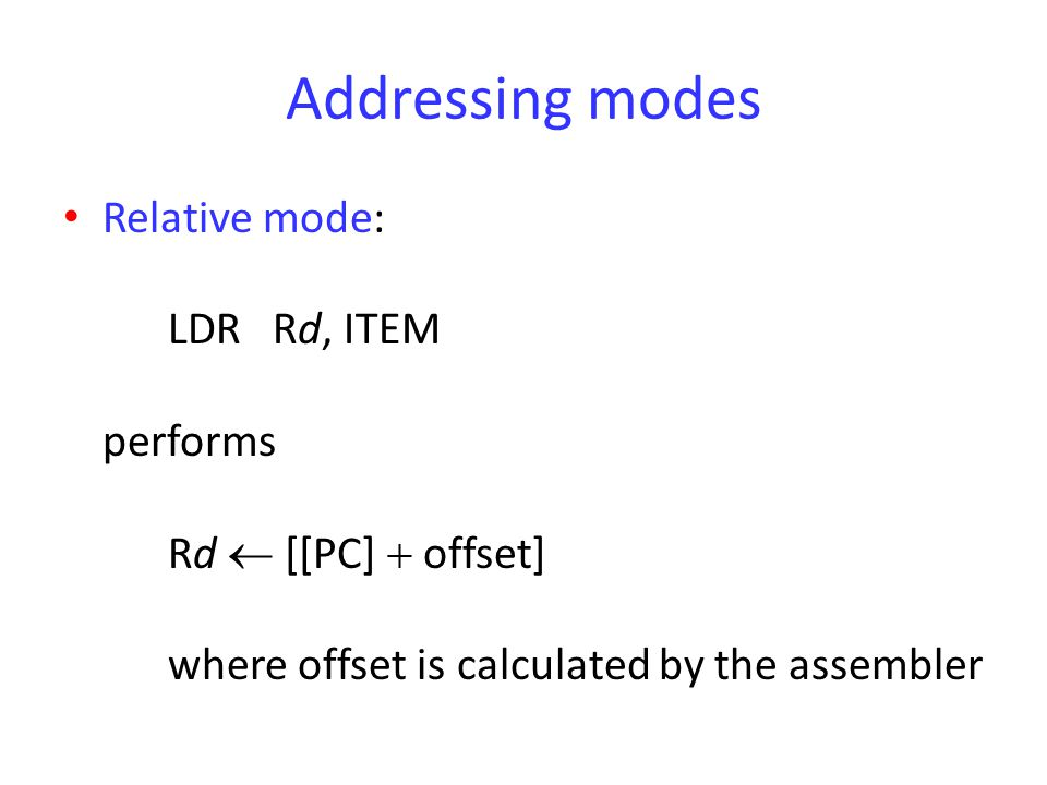 Addressing modes Relative mode: LDR Rd, ITEM performs Rd  [[PC]  offset] where offset is calculated by the assembler.