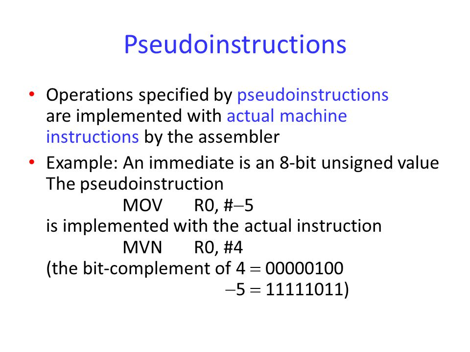 Pseudoinstructions Operations specified by pseudoinstructions are implemented with actual machine instructions by the assembler.
