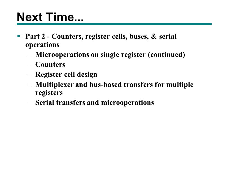 Next Time... Part 2 - Counters, register cells, buses, & serial operations. Microoperations on single register (continued)