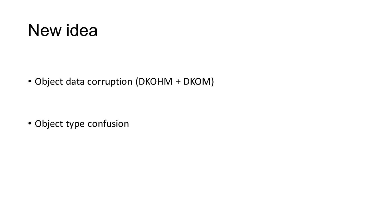 New idea Object data corruption (DKOHM + DKOM) Object type confusion