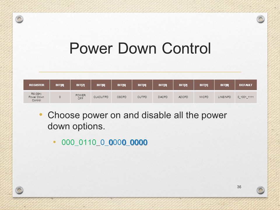 Power Down Control Choose power on and disable all the power down options. 000_0110_0_0000_0000. REGISTER.