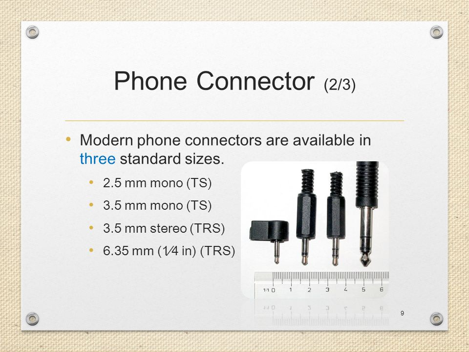 Phone Connector (2/3) Modern phone connectors are available in three standard sizes. 2.5 mm mono (TS)