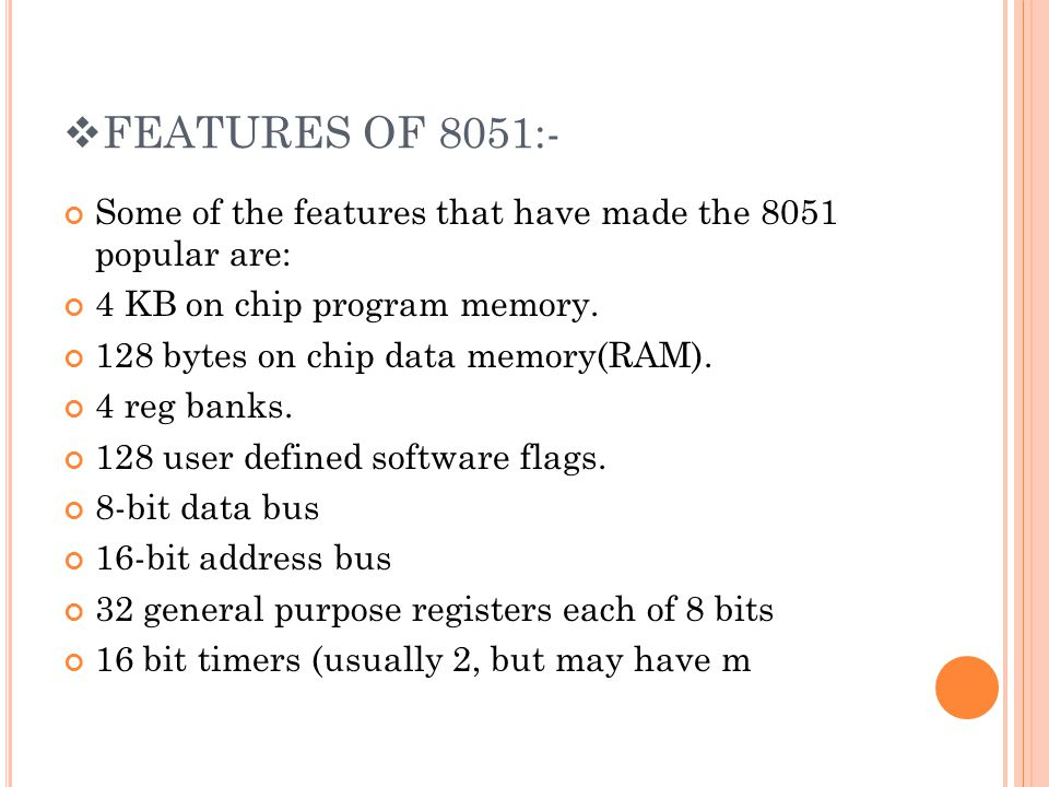 FEATURES OF 8051:- Some of the features that have made the 8051 popular are: 4 KB on chip program memory.