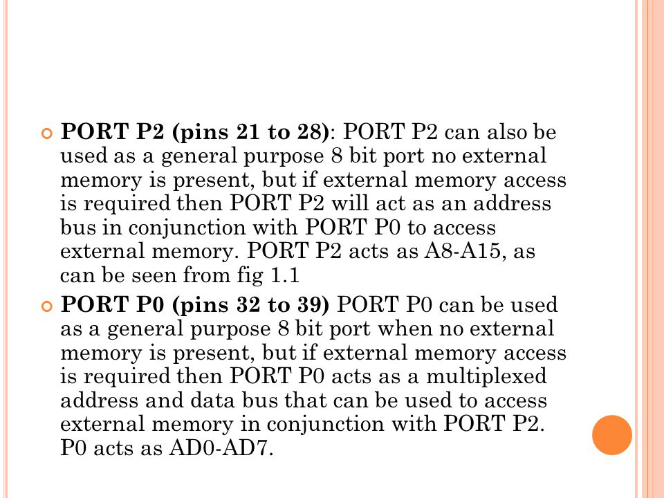 PORT P2 (pins 21 to 28): PORT P2 can also be used as a general purpose 8 bit port no external memory is present, but if external memory access is required then PORT P2 will act as an address bus in conjunction with PORT P0 to access external memory. PORT P2 acts as A8-A15, as can be seen from fig 1.1