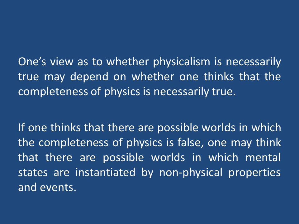 One's view as to whether physicalism is necessarily true may depend on whether one thinks that the completeness of physics is necessarily true.