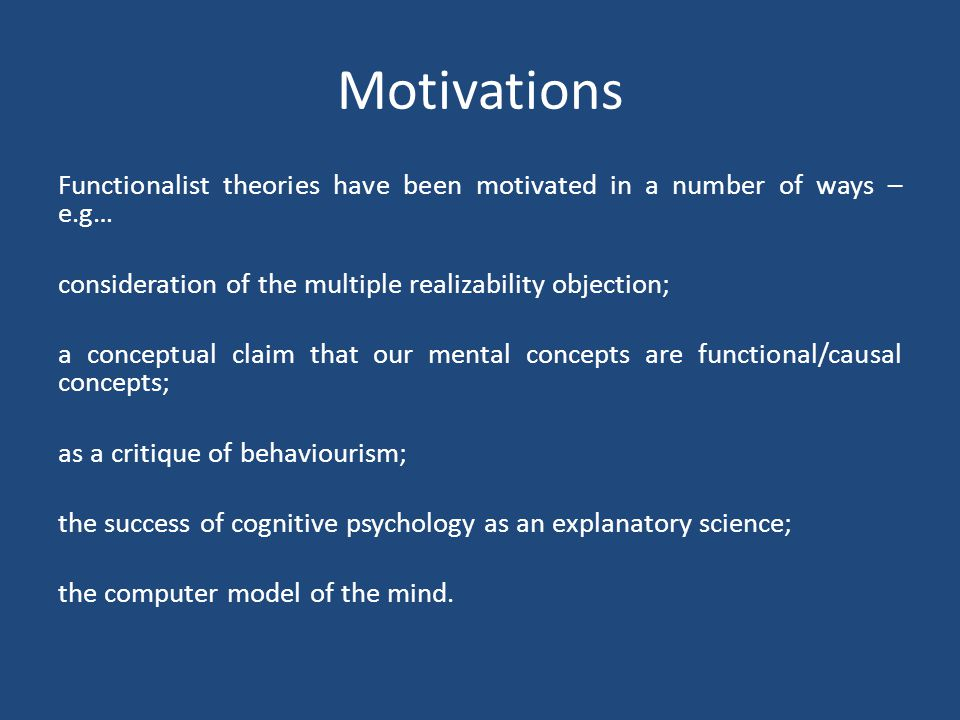 Motivations Functionalist theories have been motivated in a number of ways – e.g… consideration of the multiple realizability objection;