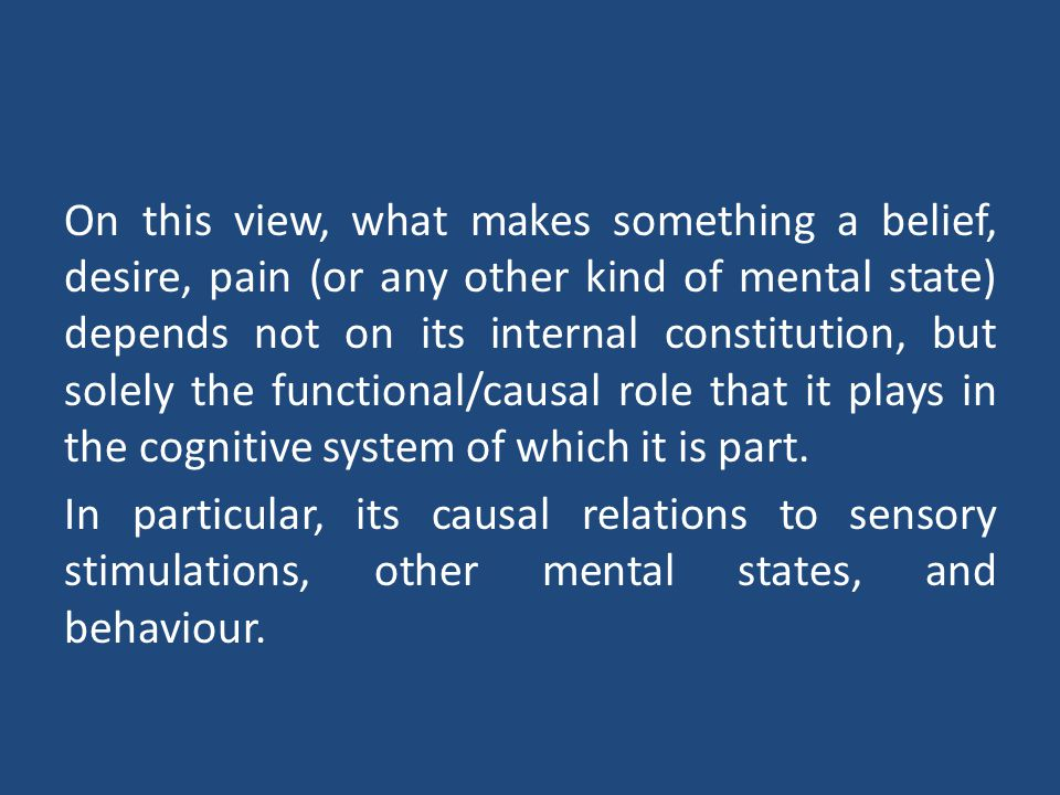 On this view, what makes something a belief, desire, pain (or any other kind of mental state) depends not on its internal constitution, but solely the functional/causal role that it plays in the cognitive system of which it is part.
