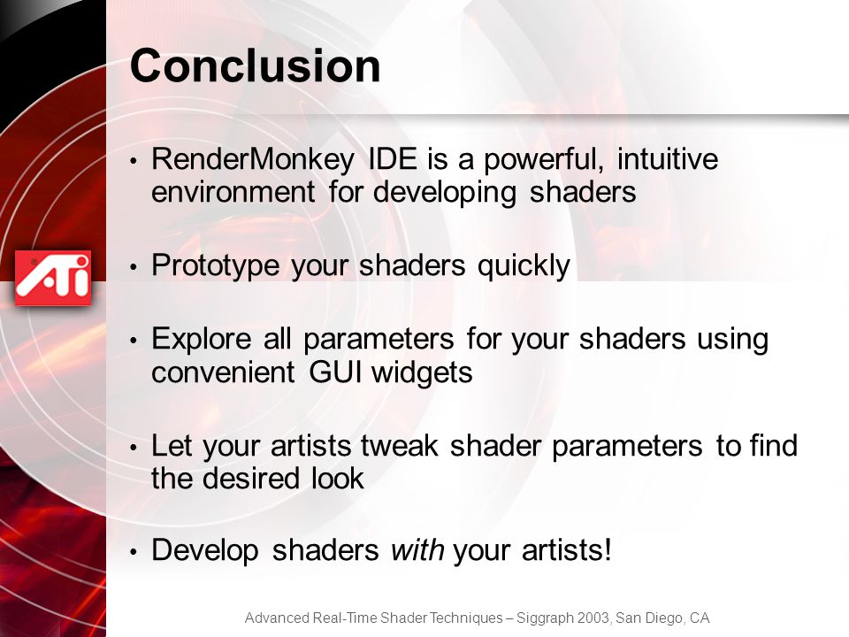 Conclusion RenderMonkey IDE is a powerful, intuitive environment for developing shaders. Prototype your shaders quickly.