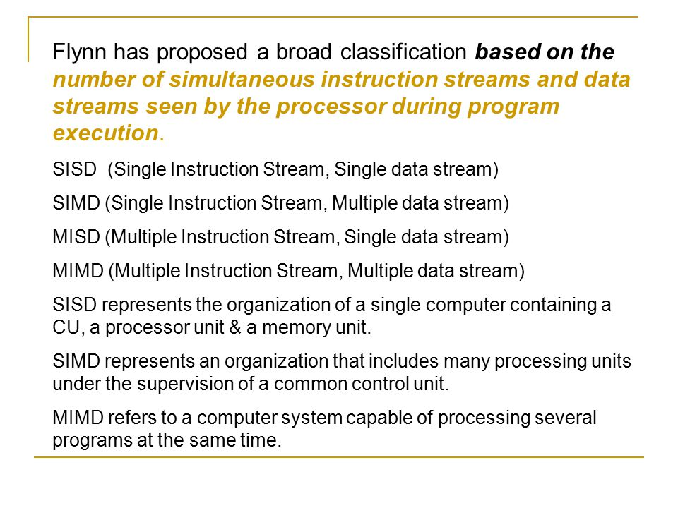 Flynn has proposed a broad classification based on the number of simultaneous instruction streams and data streams seen by the processor during program execution.