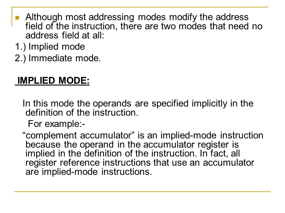 Although most addressing modes modify the address field of the instruction, there are two modes that need no address field at all: