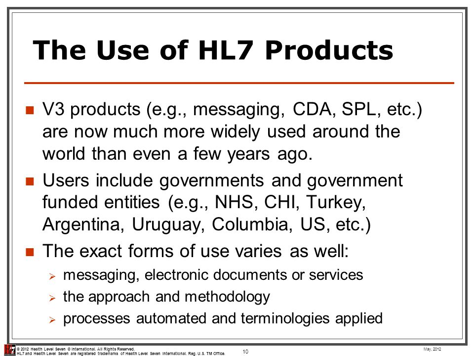 The Use of HL7 Products V3 products (e.g., messaging, CDA, SPL, etc.) are now much more widely used around the world than even a few years ago.
