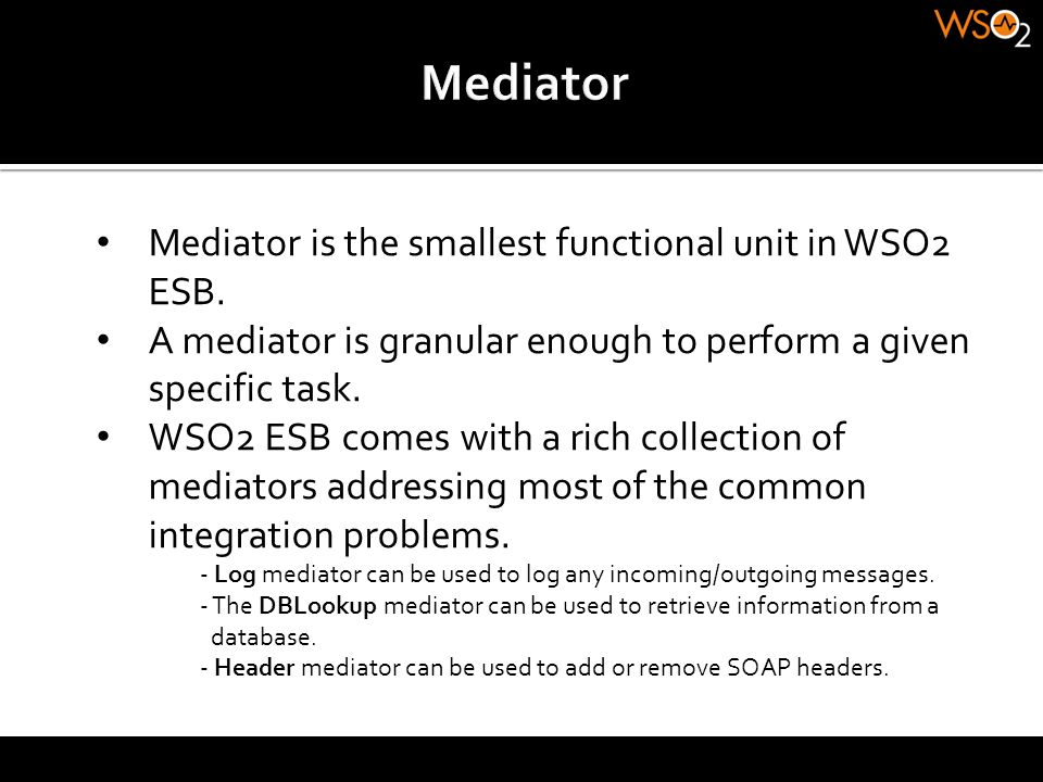 Mediator Mediator is the smallest functional unit in WSO2 ESB.
