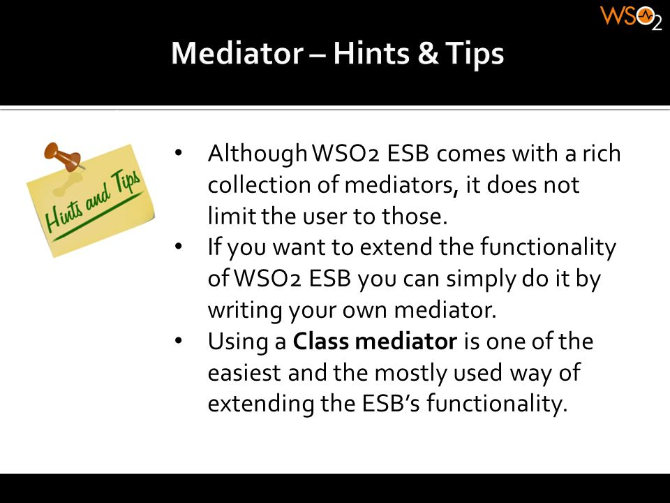 Mediator – Hints & Tips Although WSO2 ESB comes with a rich collection of mediators, it does not limit the user to those.
