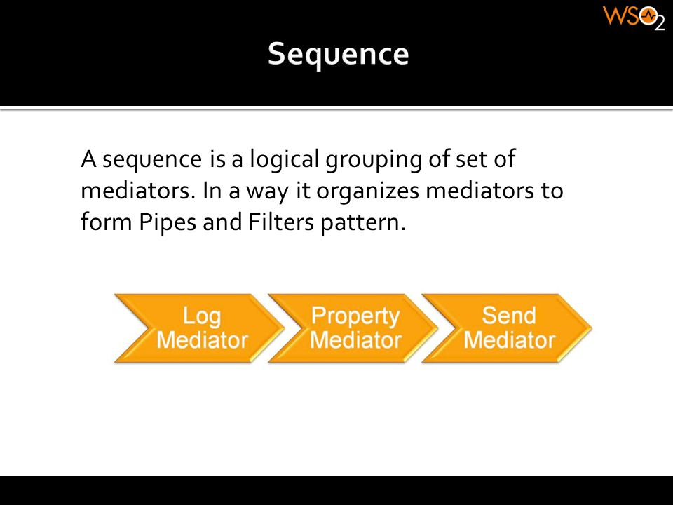 Sequence A sequence is a logical grouping of set of mediators.