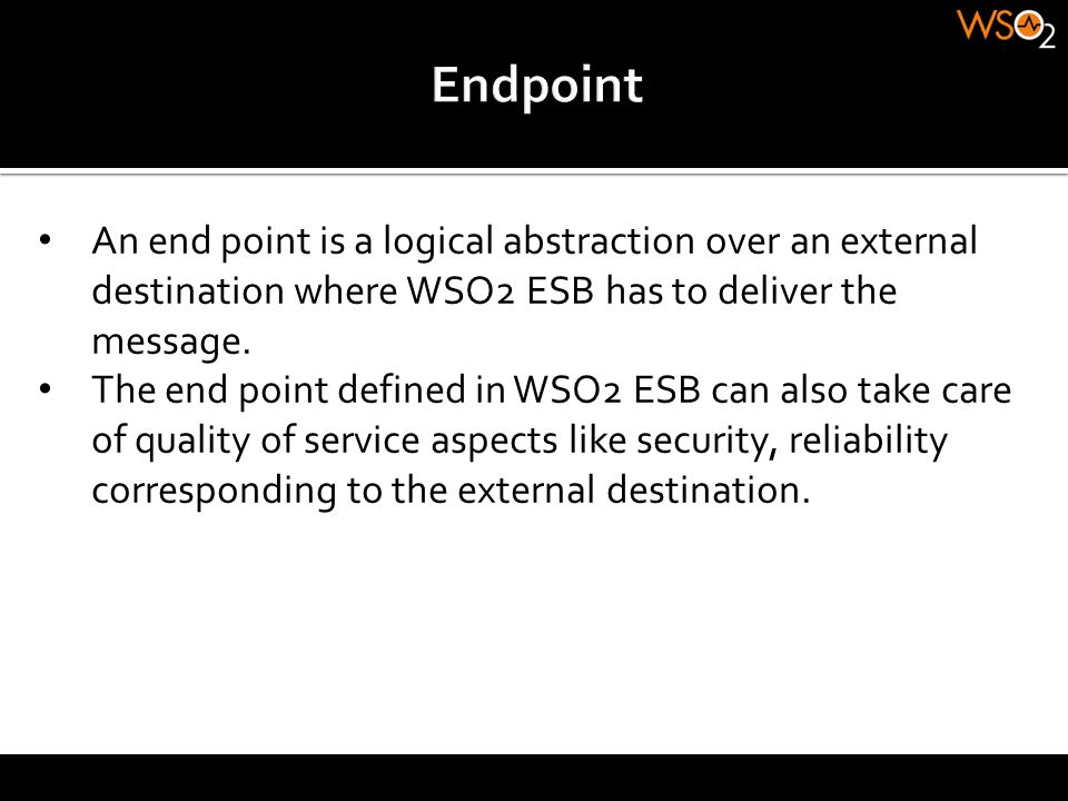Endpoint An end point is a logical abstraction over an external destination where WSO2 ESB has to deliver the message.