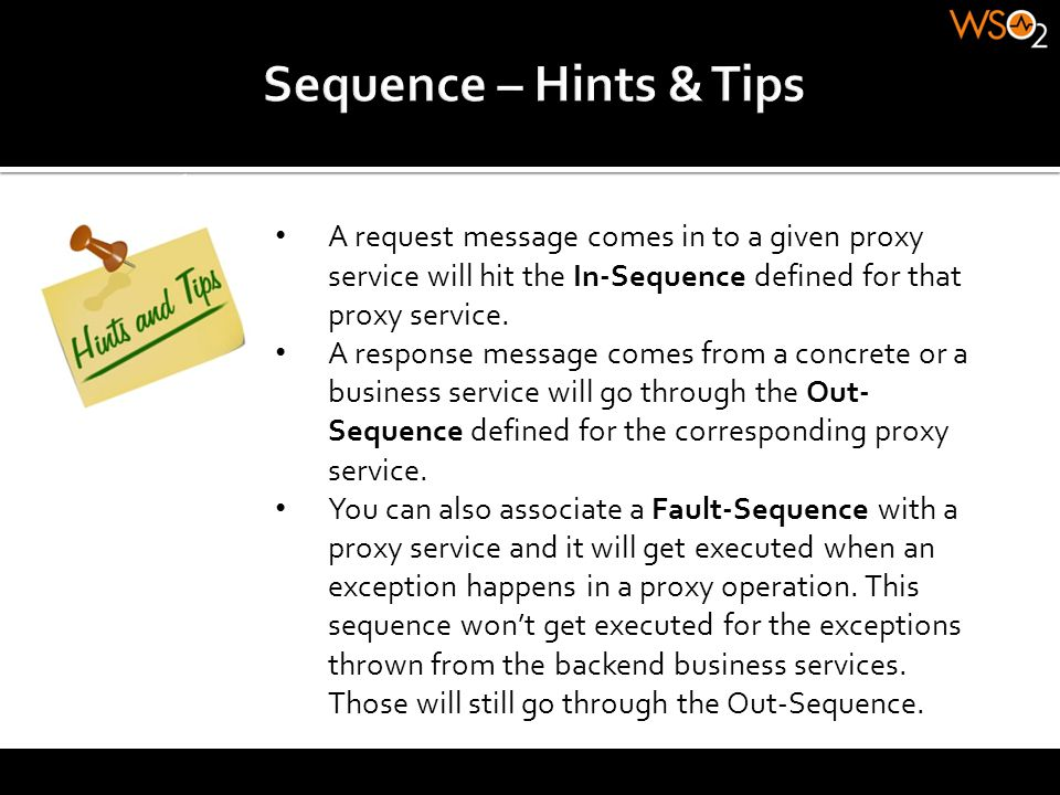 Sequence – Hints & Tips A request message comes in to a given proxy service will hit the In-Sequence defined for that proxy service.