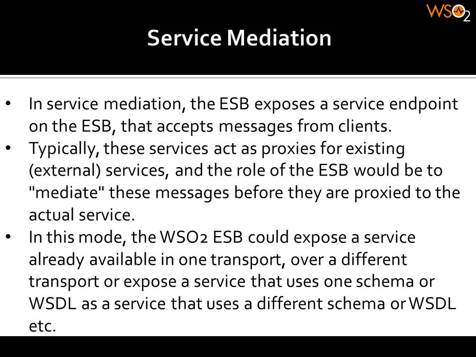 Service Mediation In service mediation, the ESB exposes a service endpoint on the ESB, that accepts messages from clients.