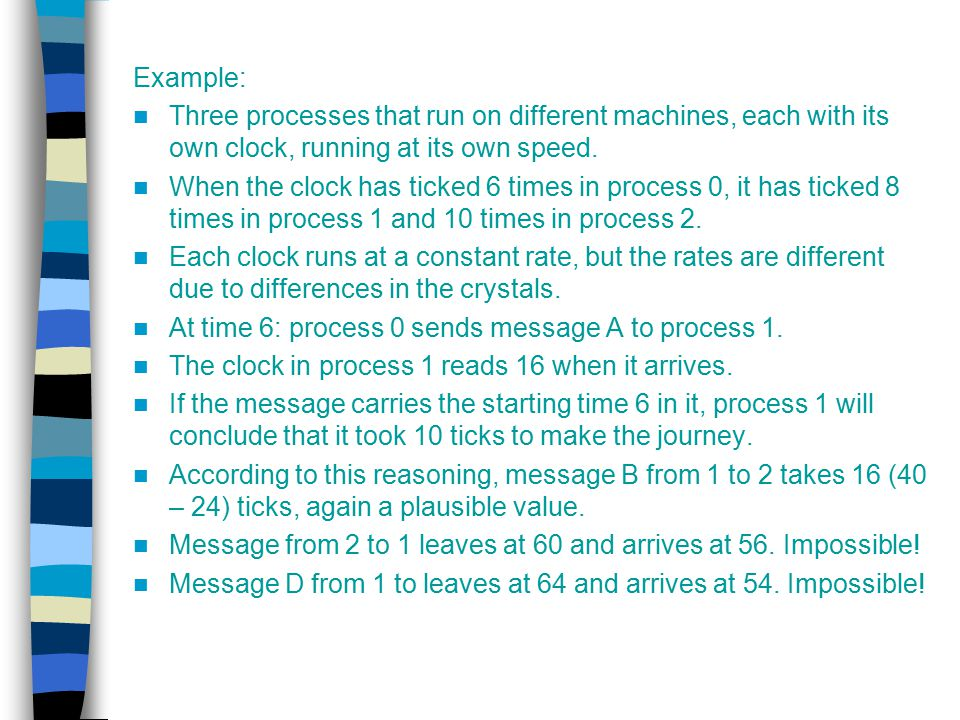 Example: Three processes that run on different machines, each with its own clock, running at its own speed.