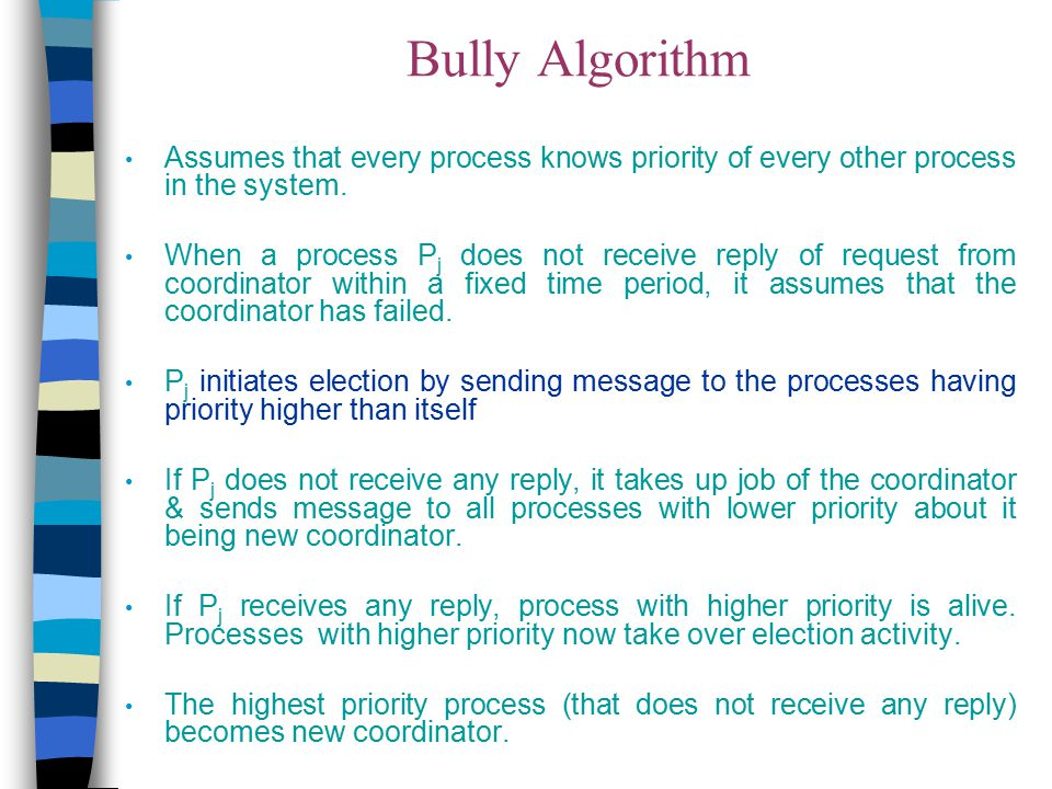 Bully Algorithm Assumes that every process knows priority of every other process in the system.