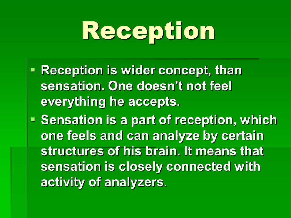 Reception Reception is wider concept, than sensation. One doesn't not feel everything he accepts.