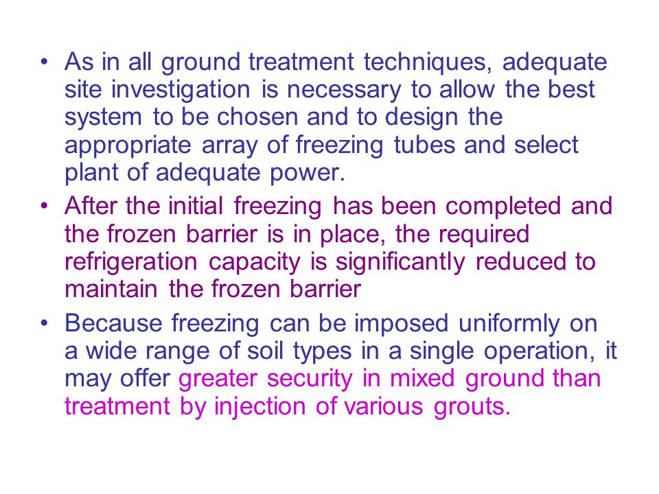 As in all ground treatment techniques, adequate site investigation is necessary to allow the best system to be chosen and to design the appropriate array of freezing tubes and select plant of adequate power.