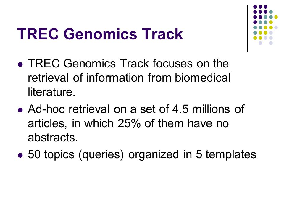 TREC Genomics Track TREC Genomics Track focuses on the retrieval of information from biomedical literature.