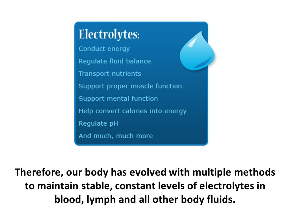 Therefore, our body has evolved with multiple methods to maintain stable, constant levels of electrolytes in blood, lymph and all other body fluids.