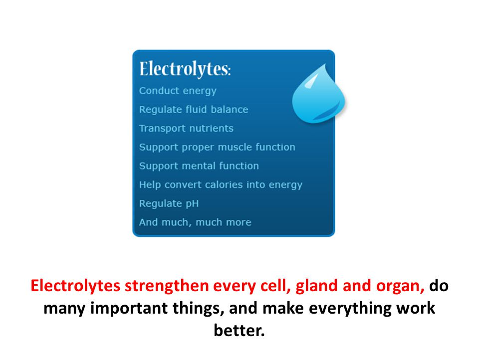 Electrolytes strengthen every cell, gland and organ, do many important things, and make everything work better.