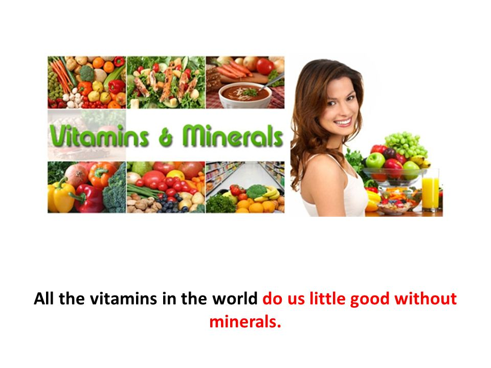 All the vitamins in the world do us little good without minerals.