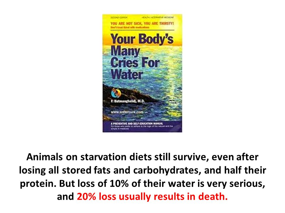 Animals on starvation diets still survive, even after losing all stored fats and carbohydrates, and half their protein. But loss of 10% of their water is very serious, and 20% loss usually results in death.