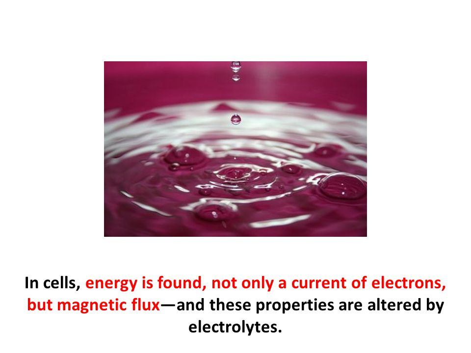 In cells, energy is found, not only a current of electrons, but magnetic flux—and these properties are altered by electrolytes.
