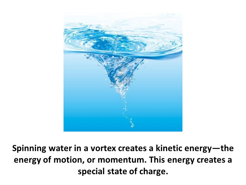 Spinning water in a vortex creates a kinetic energy—the energy of motion, or momentum. This energy creates a special state of charge.